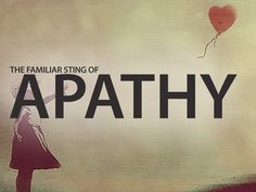 the familiar sting of apathy