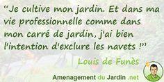 """""""Je cultive mon jardin. Et dans ma vie professionnelle comme dans mon carré de jardin, j'ai bien l'intention d'exclure les navets !"""" Louis de Funès"""