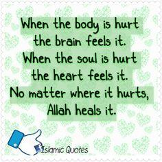 When the body is hurt the brain feels it. When the soul is hurt the heart feels it. No matter where it hurts, Allah heals it.