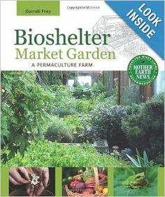 Bioshelter Market Garden: A Permaculture Farm: Darrell Frey: 9780865716780: Amazon.com: Books
