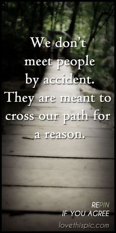 We don't meet people by accident. They are meant to cross our parth for a reason