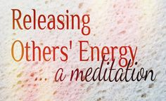 Releasing Others' Energy will help you to clean up your energy field so that you can expand your own energy to its fullest, and most powerful potential!