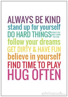 Always be kind stand up for yourself do hard things. Follow your dreams get dirty and have fun. Believe in yourself find time to play hug of...