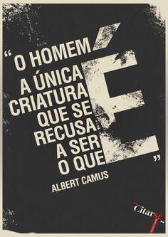 """""""O homem é a única criatura que se recusa a ser o que é.""""  - Albert Camus"""