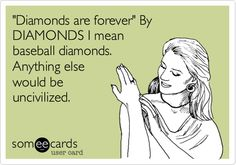 'Diamonds are forever' By DIAMONDS I mean baseball diamonds. Anything else would be uncivilized.