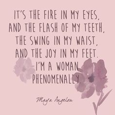 It's the fire in my eyes, and the flash in my teeth .... ~ Maya Angelou