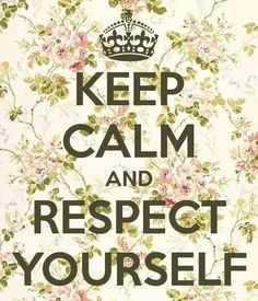 Keep Calm and Respect Yourself - Keep Calm: 9 Mantras To Get You Through Your Toughest Challenges