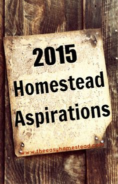 Homestead Aspirations for 2015... and the reason we don't like to use the term 'goal' | The Easy Homestead (.com)