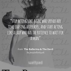 """Stop acting like a girl who spends her time chasing after boys, and start acting like a lady who has the patience to wait for a man"" - from The Ballerina & The Devil (on Wattpad) https://www.wattpad.com/197425565?utm_source=ios&utm_medium=pinterest&utm_content=share_quote&wp_page=quote&wp_uname=thedarkshuck&wp_originator=4KtfxZucnivqSWxnE0%2FILJkkqLiJf62ypfShppm7FxenZCtgPcvcW1zJiXbk3iV3BRzWjjT8jHOoQLQ7XXTI1SlGPxtYMdMRsdjH34RHdoy%2FLTdAnhPNJpUOT5gvi%2Fa8 #quote #wattpad"