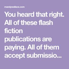 You heard that right. All of these flash fiction publications are paying. All of them accept submissions from unpublished writers. And all of them are accepting submissions right now. What are you waiting for? Get published! #1 Brevity About Brevity: Brevity is an online magazine publishing literary nonfiction in essay form. A few of their writers …