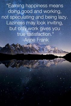 """""""Earning happiness means doing good and working. not speculating and being lazy. Laziness may look inviting, but only work gives you true satisfaction."""" - Anne Frank"""