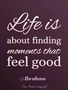 Life is about finding moments that feel good. Abraham-Hicks Quotes