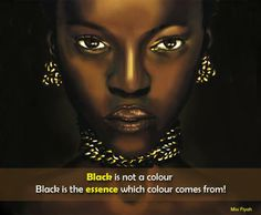 Black is not a colour. Black is the essence which colour comes from -- Miss Fiyah