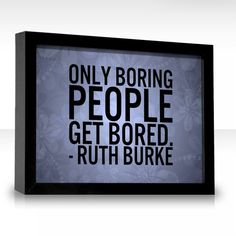 Only boring people get bored. - Ruth Burke quote