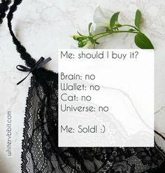 Me: Should I buy it? Brain: No Wallet: No Cat: No Universe: No Me: Sold! #woman #quotes #words #lingerie #seduction #passion #sexy #womanhood #rabbit #WHITERVBBIT #WRv #adventure #Wonderland #magic #passion #followback #seduction #sexy #followback #sexy #seduction #passion
