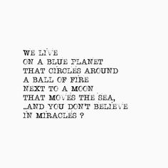 We live on a blue planet that circles around a ball of fire next to a moon that moves the see.. and you don't believe in miracles?