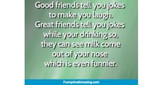 Good friends tell you jokes to make you laugh.Great friends tell you jokes while your drinking so,they can see milk come ou Funny Friend Memes, Funny Memes, Jokes, Great Friends, Make It Yourself, Humor, Drinking, Milk, Beverage