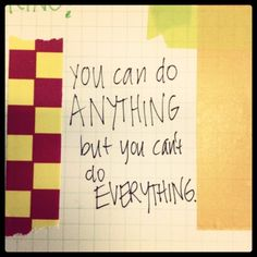 You can do anything, but you can't do everything.