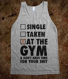 Single, Taken, At The Gym...want.  Nothing irritates me more than woman all gussied up at 5:30 to work out or guys with enough cologne for the whole gym.  I'm there to work out not find a date!