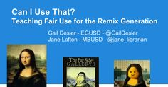 Can I Use That? Teaching Fair Use for the Remix Generation Gail Desler - EGUSD - @GailDesler Jane Lofton - MBUSD - @jane_librarian Intro - each introduce JL -Intro Poll by hands, grade levels/teaching assignments GD -Poll on comfort levels - How confident are you in teaching about copyright and f...