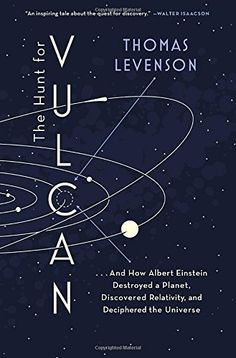 The Hunt for Vulcan: . . . And How Albert Einstein Destroyed a Planet, Discovered Relativity, and Deciphered the Universe by Thomas Levenson  Walter Sci/Eng Library Sci/Eng Books (Level F) (BF1724.2.V84 T46 2015 )