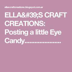 ELLA'S CRAFT CREATIONS: Posting a little Eye Candy......................