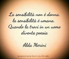 La sensibilità non è donna, la sensibilità è umana. Quando la trovi in un uomo diventa poesia. ALDA MERINI