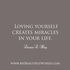 "Be your most beautiful love affair.  Be your most beautiful love story.  ""Loving yourself creates miracles in your life.""  Louise L. Hay  www.MyBeautifulWords.com Encouraging Courage. Encouraging You."