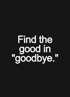 Find the good in goodbye.
