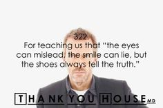 """Thank you House for teaching us that, """"the eyes can mislead, the smile can lie, but the shoes always tell the truth."""