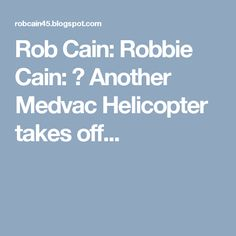 Rob Cain: Robbie Cain: ▶ Another Medvac Helicopter takes off...
