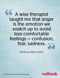 A wise therapist taught me that anger is the emotion we snatch up to avoid less comfortable feelings