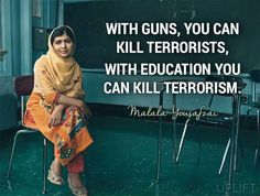 """With Guns, you can kill terrorists, with education you can kill terrorism"" Malala"