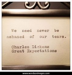 We need never be ashamed of our tears. - Charles Dickens, Great Expectations
