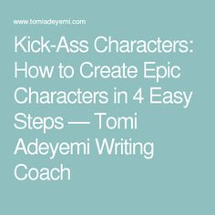 Kick-Ass Characters: How to Create Epic Characters in 4 Easy Steps — Tomi Adeyemi Writing Coach