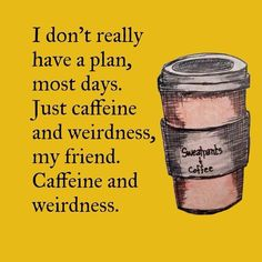Caffeine and wierdness my friend...