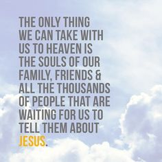 The only thing we can take with us to Heaven is the souls of our family, friends & all the thousands of people that are waiting for us to tell them about Jesus.