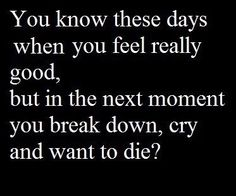 You know these days when you feel really good, but in the next moment you break down, cry and want to die?