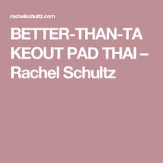 BETTER-THAN-TAKEOUT PAD THAI – Rachel Schultz