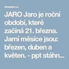 JARO Jaro je roční období, které začíná 21. března. Jarní měsíce jsou: březen, duben a květen. - ppt stáhnout