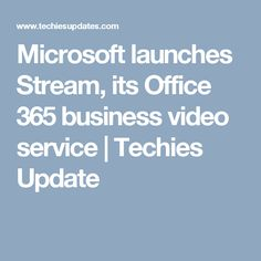 Microsoft launches Stream, its Office 365 business video service | Techies Update
