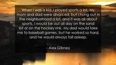 When I was a kid, I played sports a lot. My mom and dad were divorced, but I hung out in the neighborhood a lot, and it was all about sports. I would be out all day on the sand lot or on the hockey rink. My dad would take me to baseball games, but he worked so hard, and he would always fall asleep.      #Mom #MomQuotes #quote #quotes