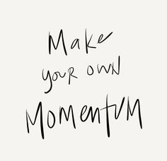 Make your own momentum.