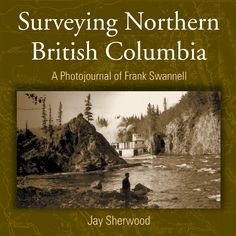 """""""Surveying Northern British Columbia: A Photo Journal of Frank Swannell"""" by Jay Sherwood - shortlisted for the 2005 Roderick Haig-Brown Regional Prize"""