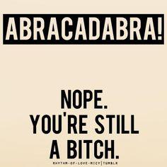 Abracadabra (Nope. You're still a bitch.)