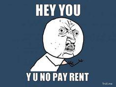 Why U No Pay Rent?!?