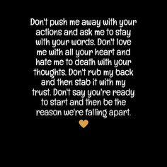 "In-your-face Poster ""Don't push me away with your actions and ask me to stay with your words. don't love me with all y. Hurt Quotes, Words Quotes, Me Quotes, Sayings, The Words, Love Quotes For Him, Quotes To Live By, Push Me Away Quotes, Dont Push Me Away"