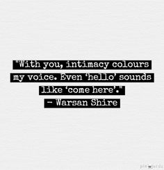 With you, intimacy colours my voice. Even 'hello' sounds like 'come here.' Warsan shire