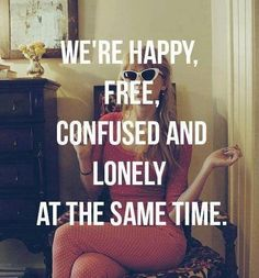 We're happy, free, confused, and lonely