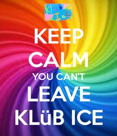 KEEP CALM YOU CAN'T LEAVE KLüB ICE     OH YA, KLUB ICE IS SO CUWEL. DON'T YOU ALL AGREE?